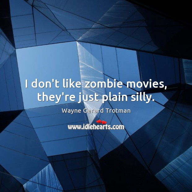 I don't like zombie movies, they're just plain silly. Wayne Gerard Trotman Picture Quote