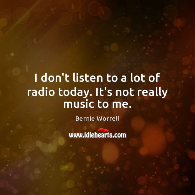 I don't listen to a lot of radio today. It's not really music to me. Image