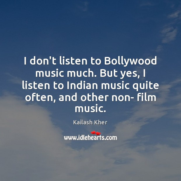 Image, I don't listen to Bollywood music much. But yes, I listen to