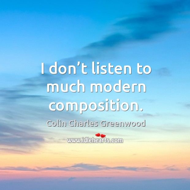 I don't listen to much modern composition. Colin Charles Greenwood Picture Quote