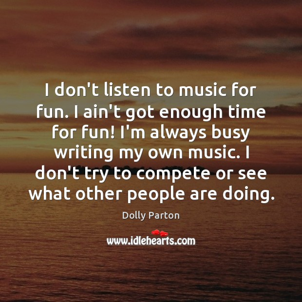 I don't listen to music for fun. I ain't got enough time Image
