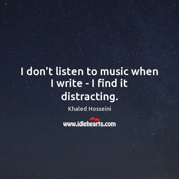I don't listen to music when I write – I find it distracting. Khaled Hosseini Picture Quote