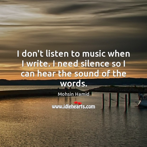 I don't listen to music when I write. I need silence so I can hear the sound of the words. Mohsin Hamid Picture Quote
