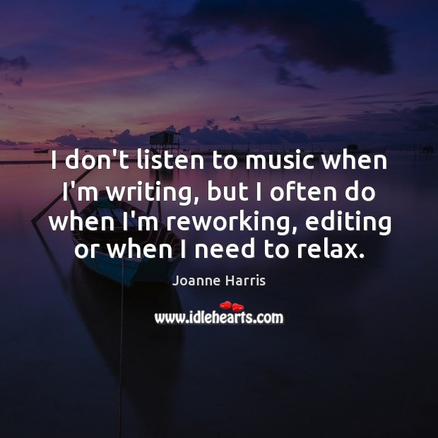 I don't listen to music when I'm writing, but I often do Joanne Harris Picture Quote