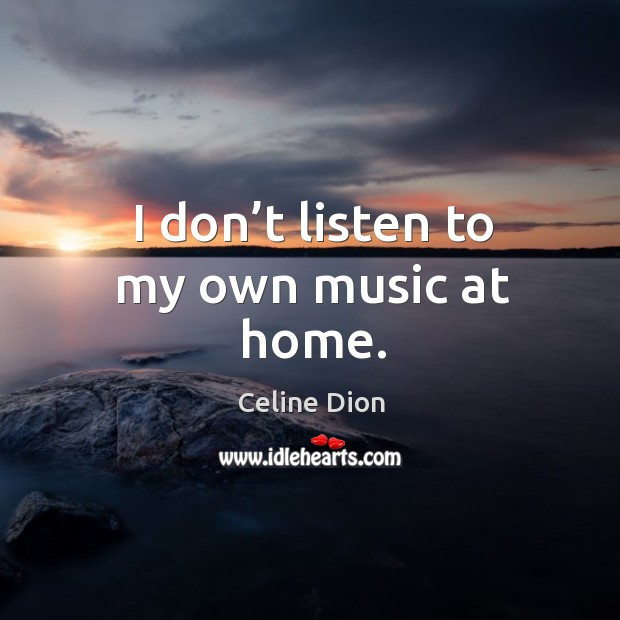 I don't listen to my own music at home. Celine Dion Picture Quote