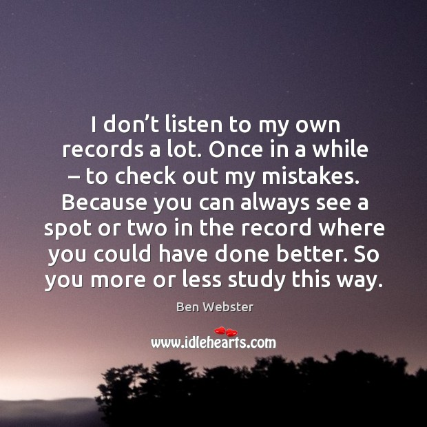 Image, I don't listen to my own records a lot. Once in a while – to check out my mistakes.