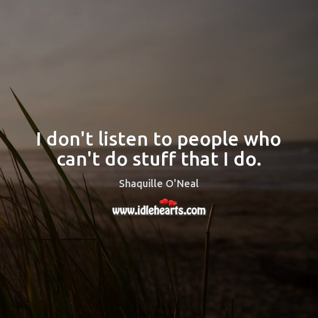 Image about I don't listen to people who can't do stuff that I do.
