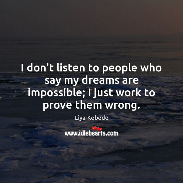 I don't listen to people who say my dreams are impossible; I Image