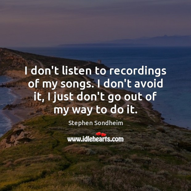 I don't listen to recordings of my songs. I don't avoid it, Image