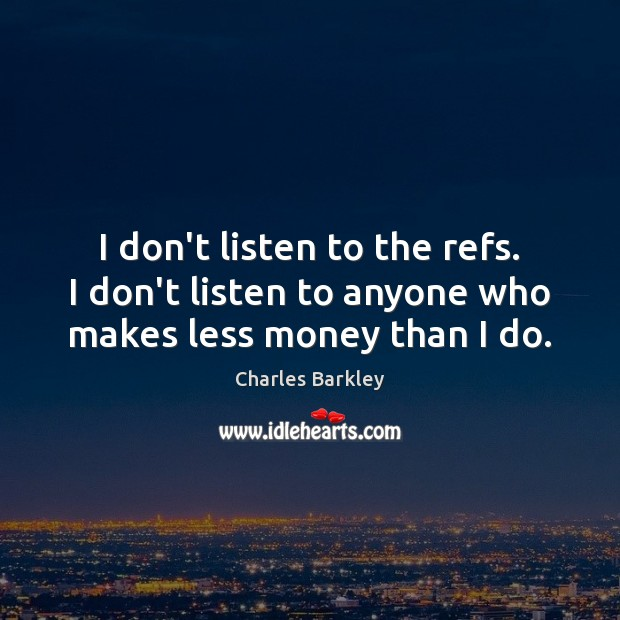 I don't listen to the refs. I don't listen to anyone who makes less money than I do. Charles Barkley Picture Quote