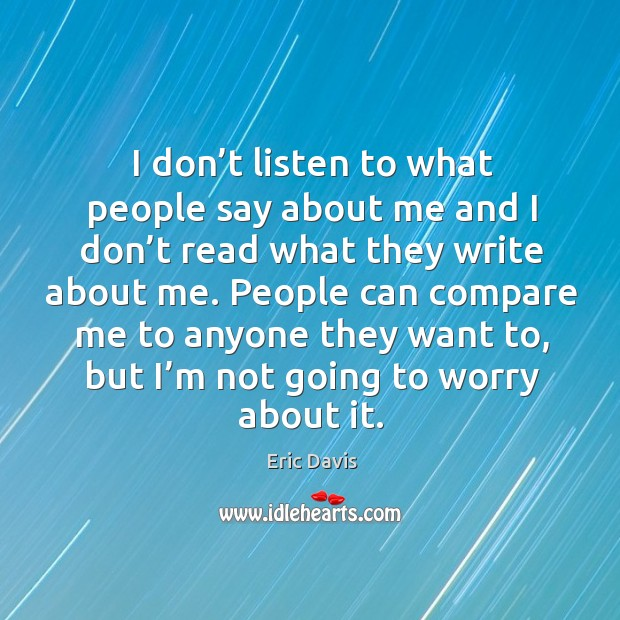 Image, I don't listen to what people say about me and I don't read what they write about me.