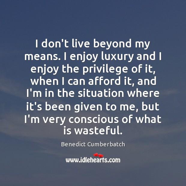 Image, I don't live beyond my means. I enjoy luxury and I enjoy