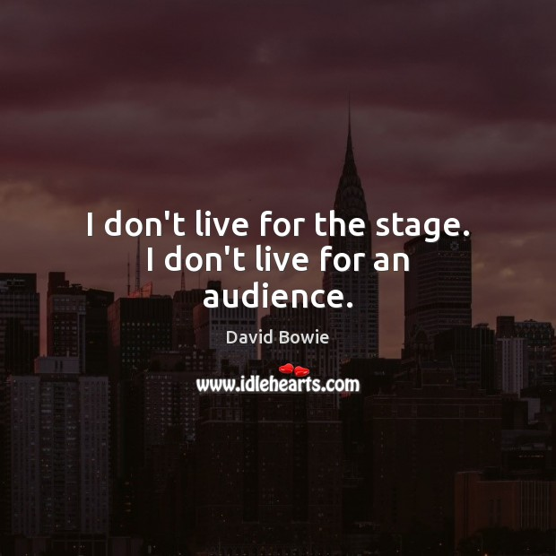 I don't live for the stage. I don't live for an audience. David Bowie Picture Quote