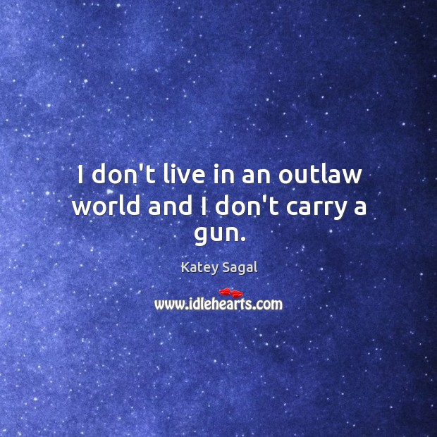 I don't live in an outlaw world and I don't carry a gun. Image