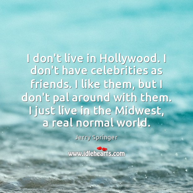 Image, I don't live in Hollywood. I don't have celebrities as friends. I