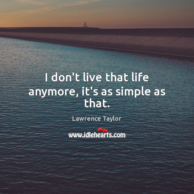 I don't live that life anymore, it's as simple as that. Lawrence Taylor Picture Quote