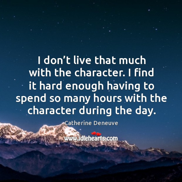 I don't live that much with the character. I find it hard enough having to spend so many Image
