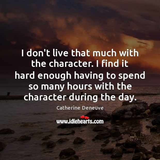 I don't live that much with the character. I find it hard Catherine Deneuve Picture Quote