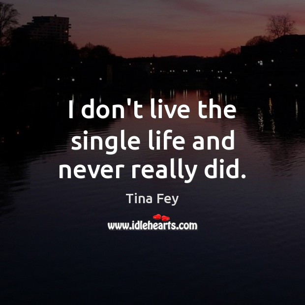 Image, I don't live the single life and never really did.