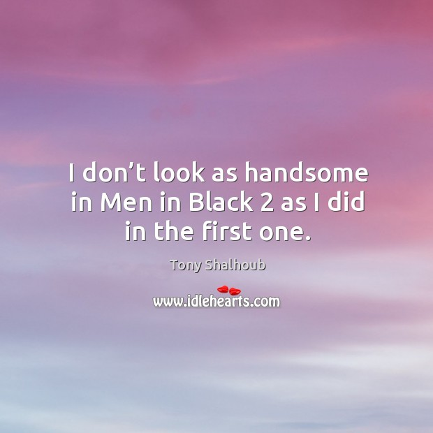 I don't look as handsome in men in black 2 as I did in the first one. Tony Shalhoub Picture Quote
