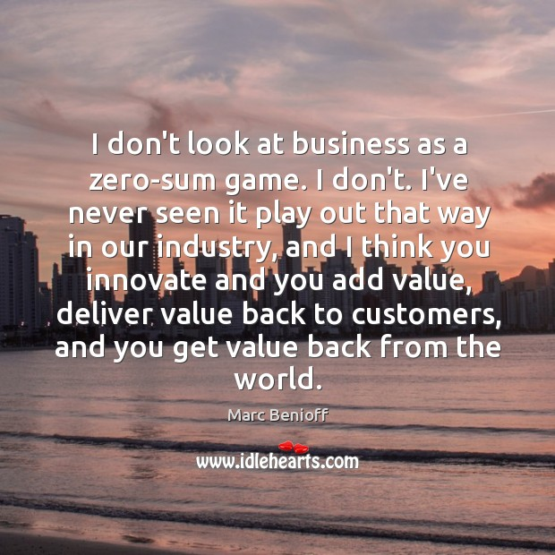 I don't look at business as a zero-sum game. I don't. I've Marc Benioff Picture Quote