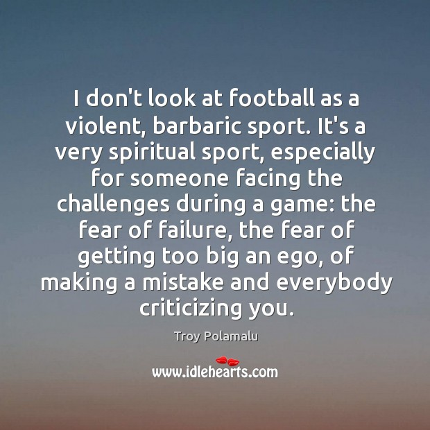 I don't look at football as a violent, barbaric sport. It's a Troy Polamalu Picture Quote