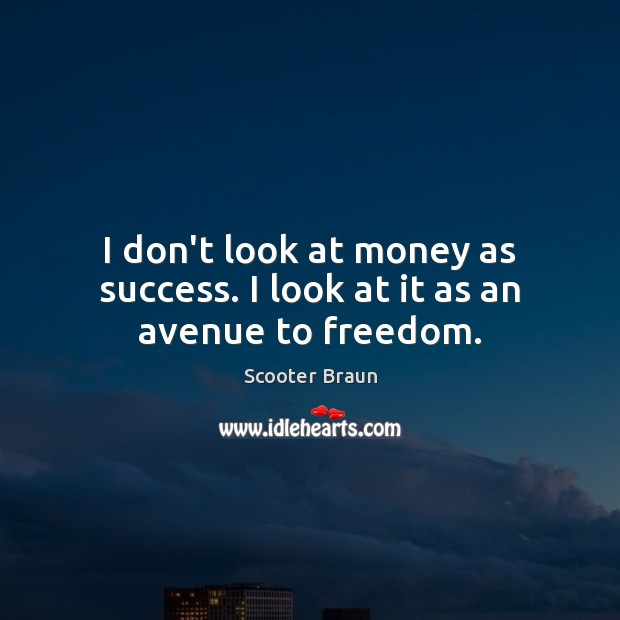 I don't look at money as success. I look at it as an avenue to freedom. Image