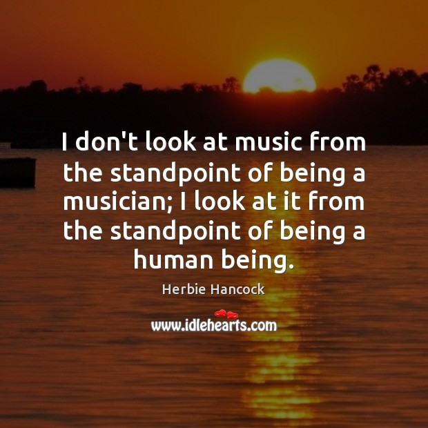 Image, I don't look at music from the standpoint of being a musician;