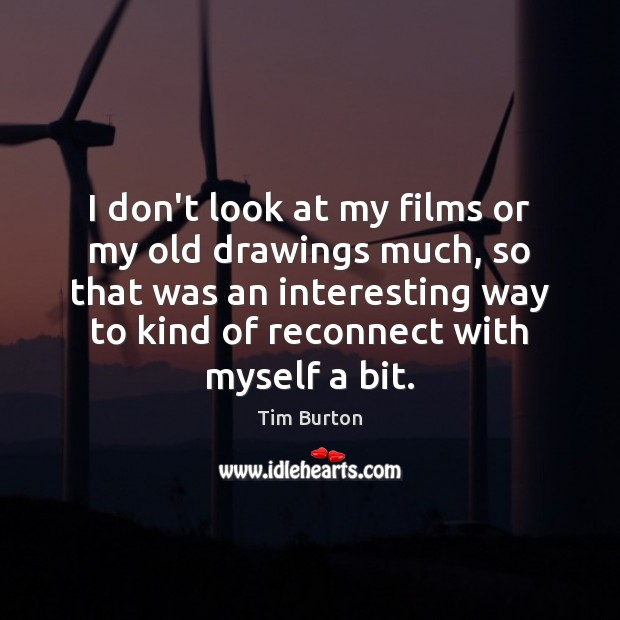 Image, I don't look at my films or my old drawings much, so