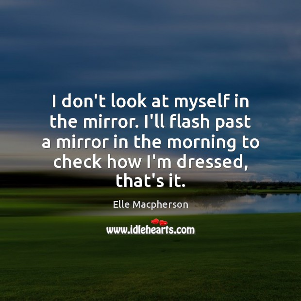 I don't look at myself in the mirror. I'll flash past a Image