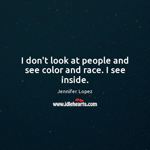 I don't look at people and see color and race. I see inside. Jennifer Lopez Picture Quote