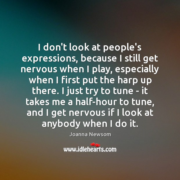 I don't look at people's expressions, because I still get nervous when Joanna Newsom Picture Quote