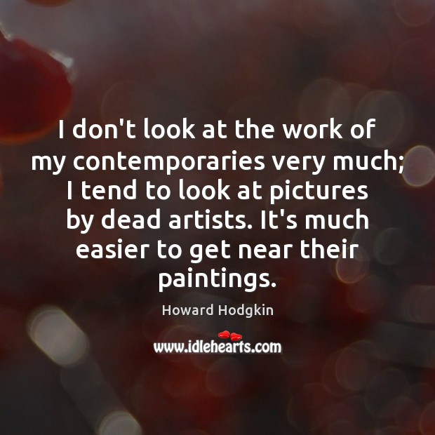 I don't look at the work of my contemporaries very much; I Image
