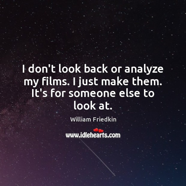 I don't look back or analyze my films. I just make them. It's for someone else to look at. William Friedkin Picture Quote