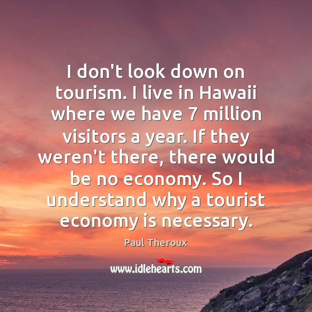 I don't look down on tourism. I live in Hawaii where we Paul Theroux Picture Quote