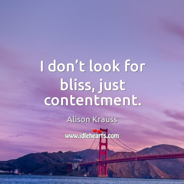 I don't look for bliss, just contentment. Image