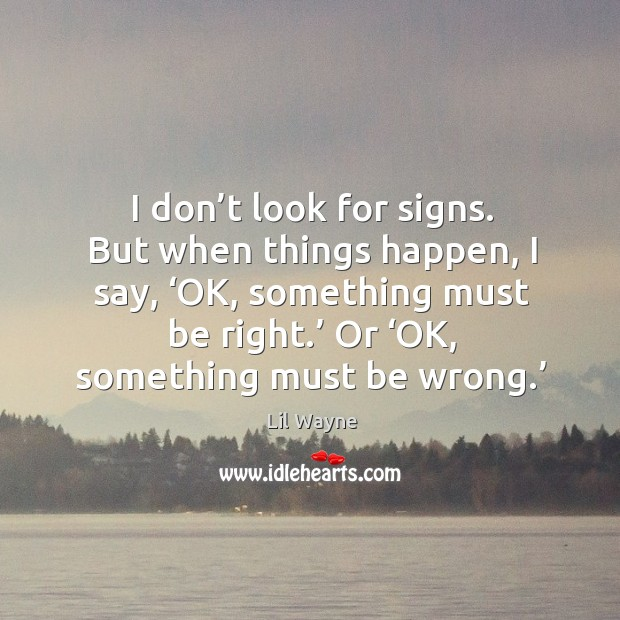 Image, I don't look for signs. But when things happen, I say, 'ok, something must be right.'