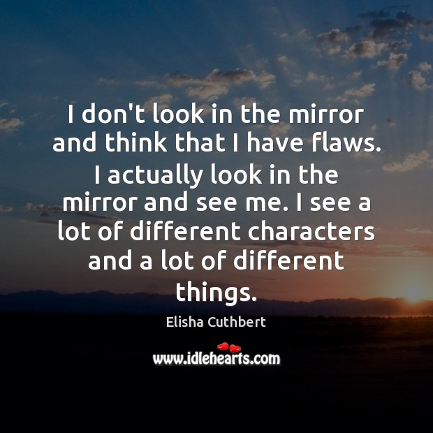 I don't look in the mirror and think that I have flaws. Elisha Cuthbert Picture Quote