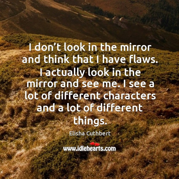 I don't look in the mirror and think that I have flaws. I actually look in the mirror and see me. Elisha Cuthbert Picture Quote