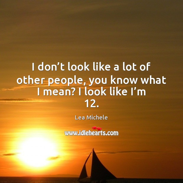 I don't look like a lot of other people, you know what I mean? I look like I'm 12. Lea Michele Picture Quote