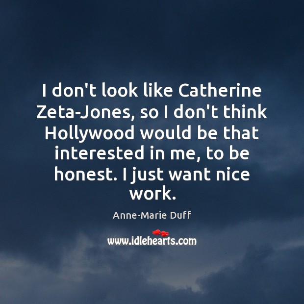 Image, I don't look like Catherine Zeta-Jones, so I don't think Hollywood would