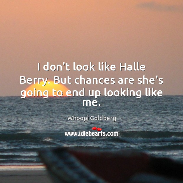 I don't look like Halle Berry. But chances are she's going to end up looking like me. Whoopi Goldberg Picture Quote