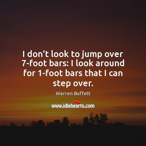 Image, I don't look to jump over 7-foot bars: I look around for 1-foot bars that I can step over.