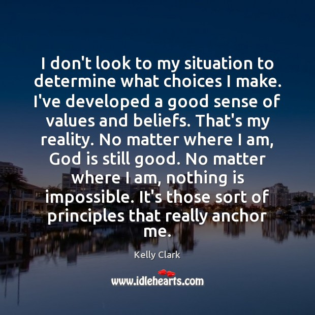 I don't look to my situation to determine what choices I make. Reality Quotes Image