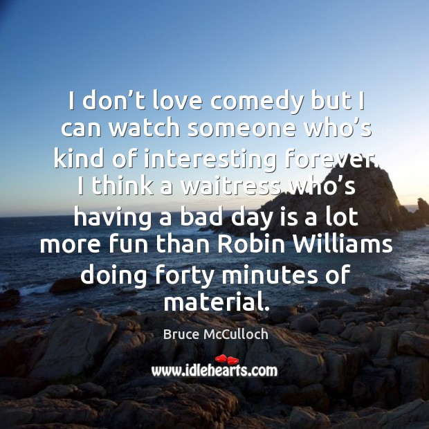 I don't love comedy but I can watch someone who's kind of interesting forever. Bruce McCulloch Picture Quote