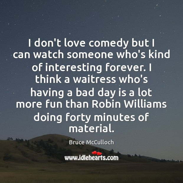 I don't love comedy but I can watch someone who's kind of Bruce McCulloch Picture Quote