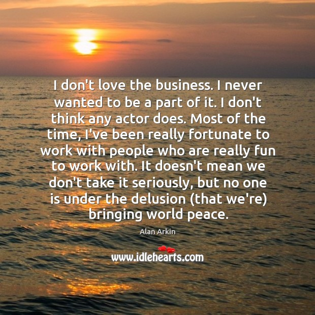 I don't love the business. I never wanted to be a part Alan Arkin Picture Quote