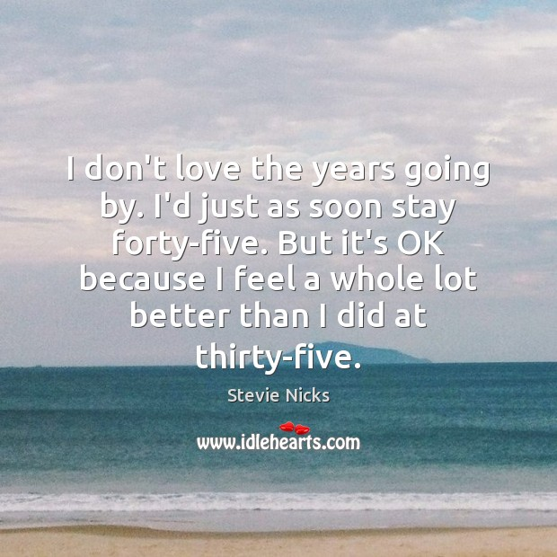 I don't love the years going by. I'd just as soon stay Stevie Nicks Picture Quote