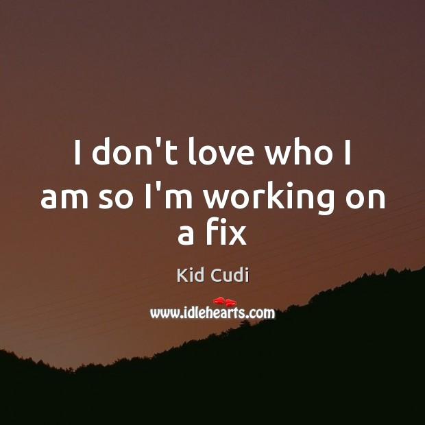 I don't love who I am so I'm working on a fix Kid Cudi Picture Quote