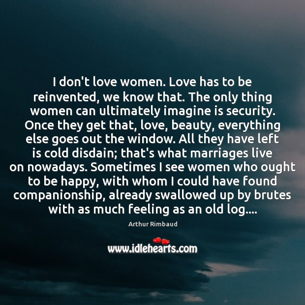 Image, I don't love women. Love has to be reinvented, we know that.